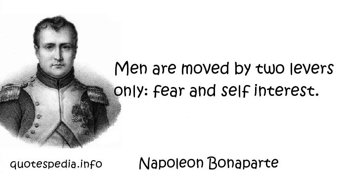 Napoleon Bonaparte - Men are moved by two levers only: fear and self interest.