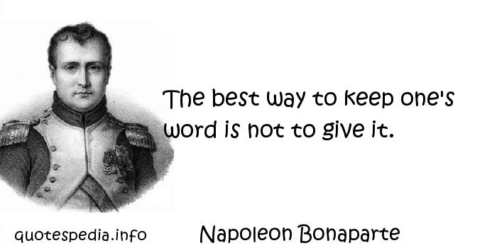 Napoleon Bonaparte - The best way to keep one's word is not to give it.