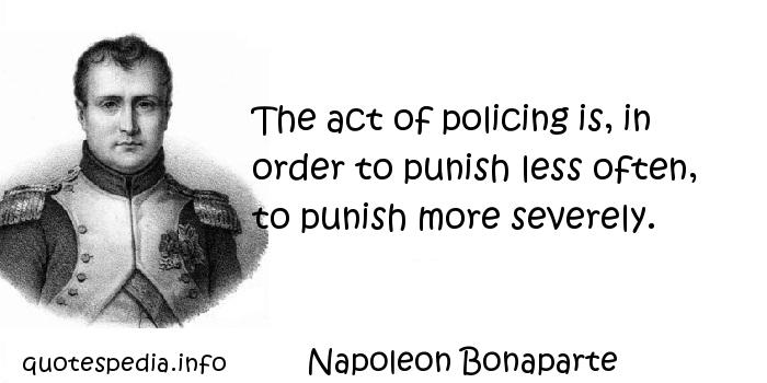 Napoleon Bonaparte - The act of policing is, in order to punish less often, to punish more severely.