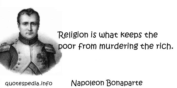 Napoleon Bonaparte - Religion is what keeps the poor from murdering the rich.