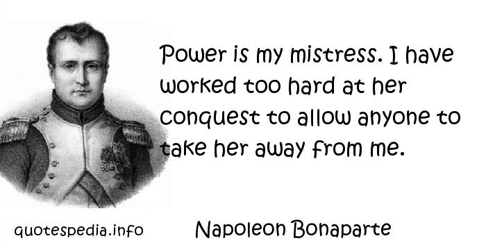 Napoleon Bonaparte - Power is my mistress. I have worked too hard at her conquest to allow anyone to take her away from me.