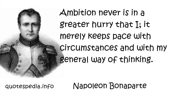 Napoleon Bonaparte - Ambition never is in a greater hurry that I; it merely keeps pace with circumstances and with my general way of thinking.