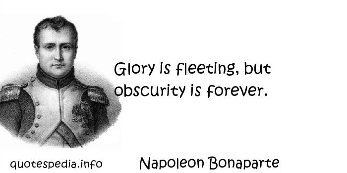 Napoleon Bonaparte - Glory is fleeting, but obscurity is forever.