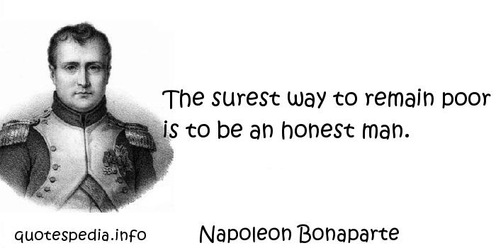 Napoleon Bonaparte - The surest way to remain poor is to be an honest man.