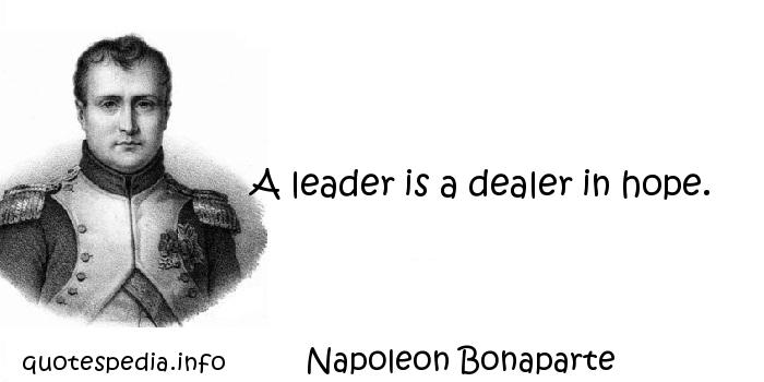 Napoleon Bonaparte - A leader is a dealer in hope.