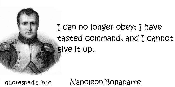 Napoleon Bonaparte - I can no longer obey; I have tasted command, and I cannot give it up.