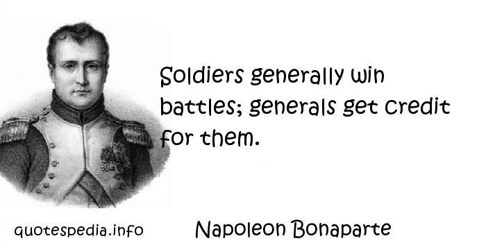 Napoleon Bonaparte - Soldiers generally win battles; generals get credit for them.