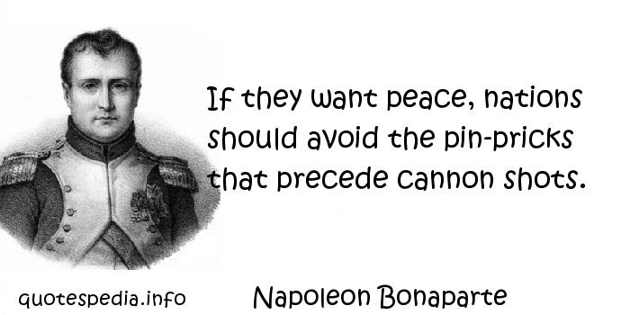 Napoleon Bonaparte - If they want peace, nations should avoid the pin-pricks that precede cannon shots.