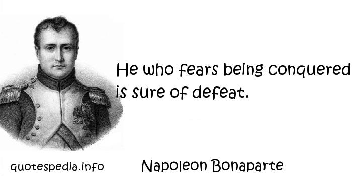 Napoleon Bonaparte - He who fears being conquered is sure of defeat.