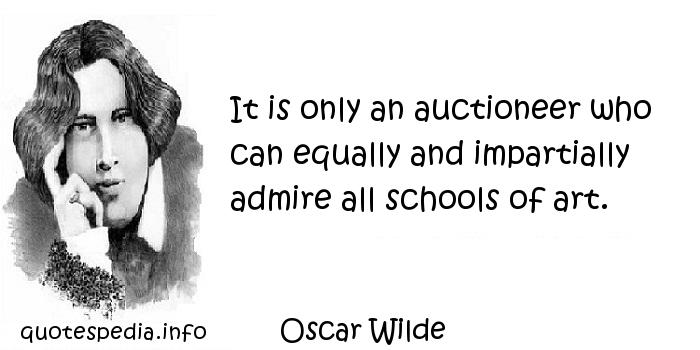 Oscar Wilde - It is only an auctioneer who can equally and impartially admire all schools of art.