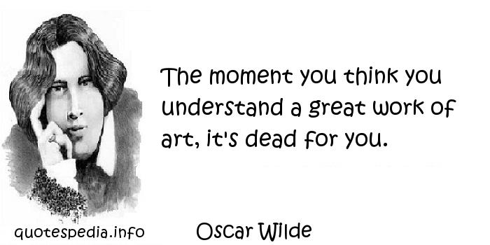 Oscar Wilde - The moment you think you understand a great work of art, it's dead for you.