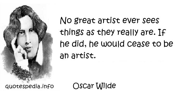Oscar Wilde - No great artist ever sees things as they really are. If he did, he would cease to be an artist.