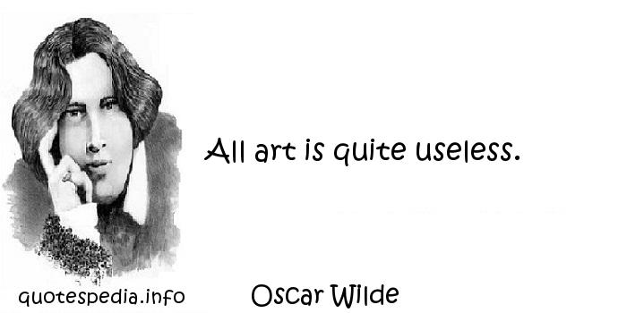 Oscar Wilde - All art is quite useless.