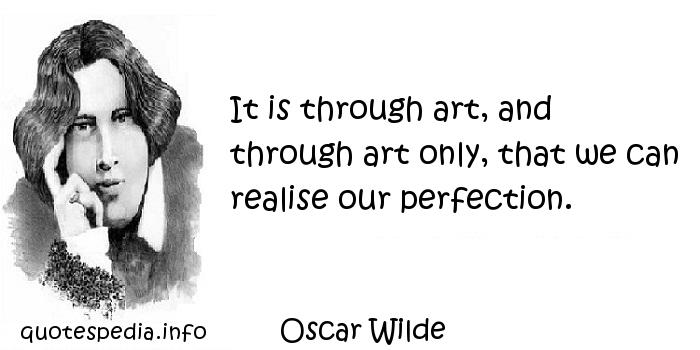Oscar Wilde - It is through art, and through art only, that we can realise our perfection.