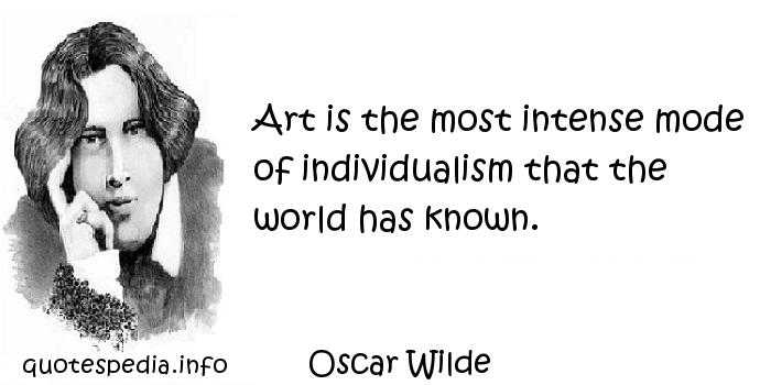 Oscar Wilde - Art is the most intense mode of individualism that the world has known.