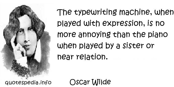 Oscar Wilde - The typewriting machine, when played with expression, is no more annoying than the piano when played by a sister or near relation.