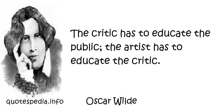 Oscar Wilde - The critic has to educate the public; the artist has to educate the critic.