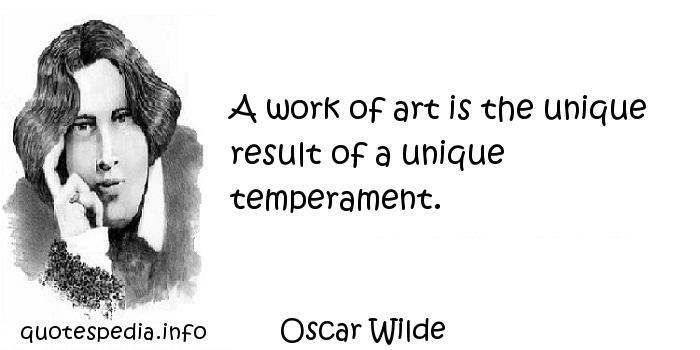 Oscar Wilde - A work of art is the unique result of a unique temperament.