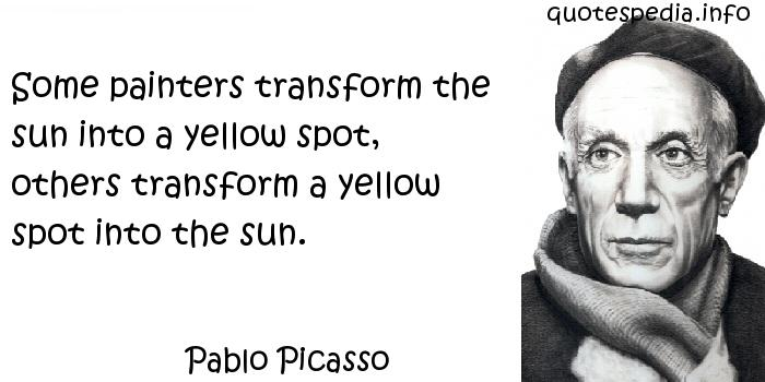 Pablo Picasso - Some painters transform the sun into a yellow spot, others transform a yellow spot into the sun.