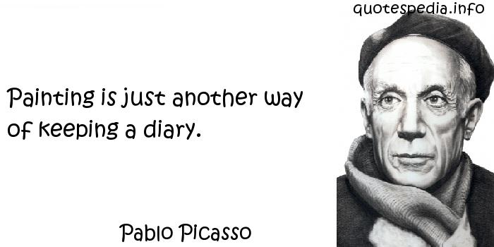 Pablo Picasso - Painting is just another way of keeping a diary.