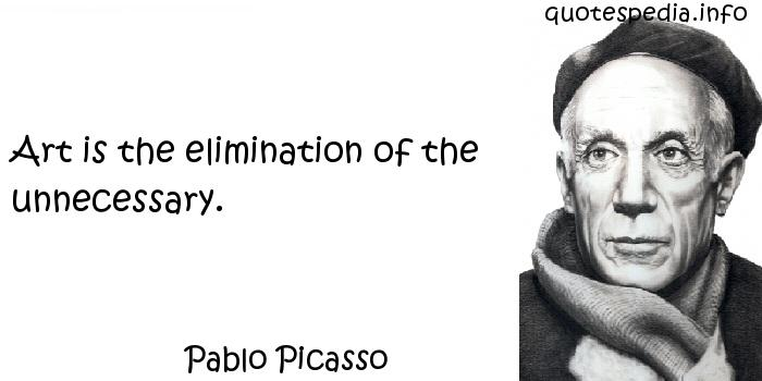 Pablo Picasso - Art is the elimination of the unnecessary.