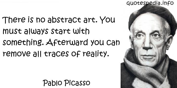 Pablo Picasso - There is no abstract art. You must always start with something. Afterward you can remove all traces of reality.