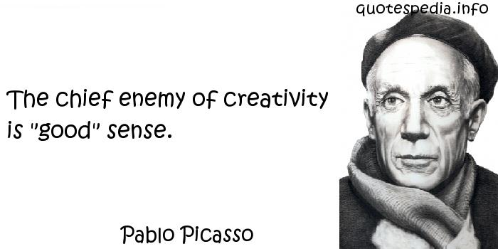 Pablo Picasso - The chief enemy of creativity is