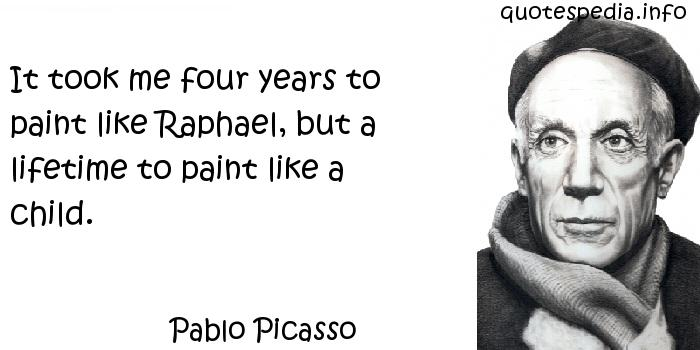 Pablo Picasso - It took me four years to paint like Raphael, but a lifetime to paint like a child.
