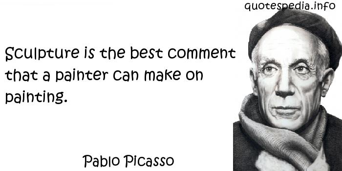 Pablo Picasso - Sculpture is the best comment that a painter can make on painting.