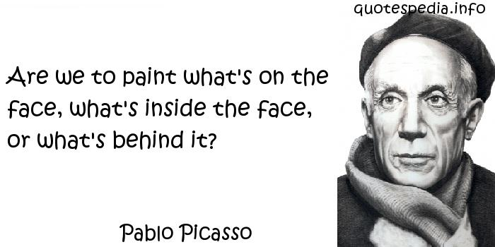 Pablo Picasso - Are we to paint what's on the face, what's inside the face, or what's behind it?
