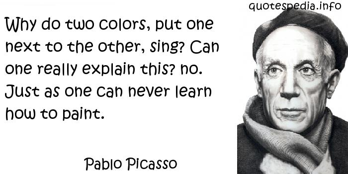 Pablo Picasso - Why do two colors, put one next to the other, sing? Can one really explain this? no. Just as one can never learn how to paint.