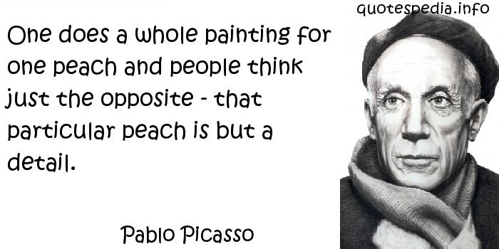 Pablo Picasso - One does a whole painting for one peach and people think just the opposite - that particular peach is but a detail.