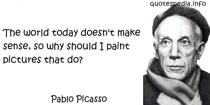 Pablo Picasso - The world today doesn't make sense, so why should I paint pictures that do?