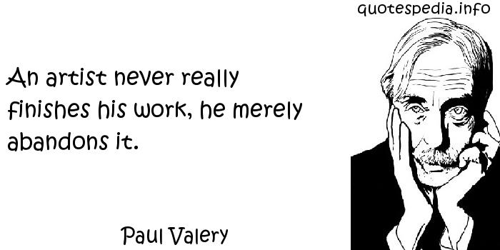 Paul Valery - An artist never really finishes his work, he merely abandons it.