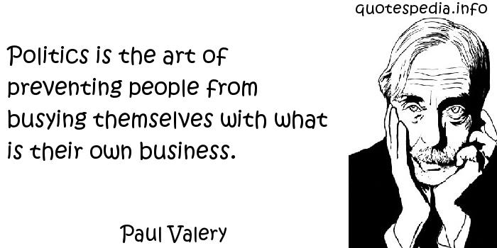 Paul Valery - Politics is the art of preventing people from busying themselves with what is their own business.