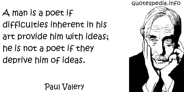 Paul Valery - A man is a poet if difficulties inherent in his art provide him with ideas; he is not a poet if they deprive him of ideas.