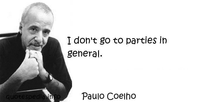 Paulo Coelho - I don't go to parties in general.