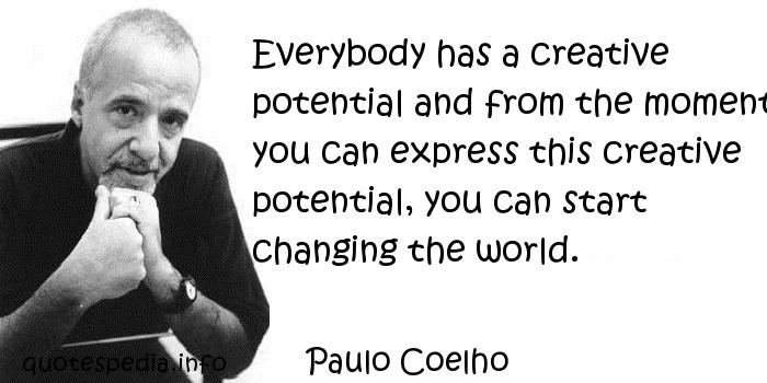 Paulo Coelho - Everybody has a creative potential and from the moment you can express this creative potential, you can start changing the world.