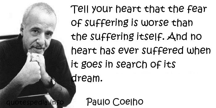 Paulo Coelho - Tell your heart that the fear of suffering is worse than the suffering itself. And no heart has ever suffered when it goes in search of its dream.