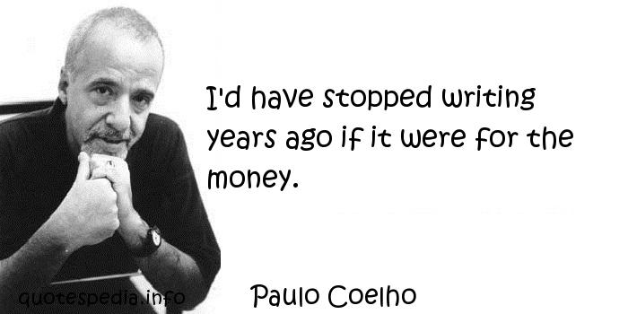 Paulo Coelho - I'd have stopped writing years ago if it were for the money.