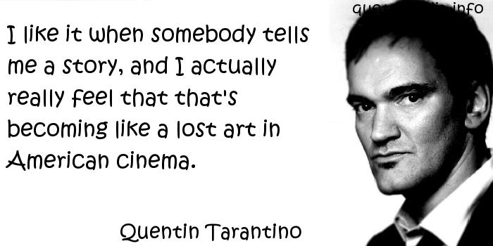 Quentin Tarantino - I like it when somebody tells me a story, and I actually really feel that that's becoming like a lost art in American cinema.
