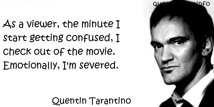 Quentin Tarantino - As a viewer, the minute I start getting confused, I check out of the movie. Emotionally, I'm severed.