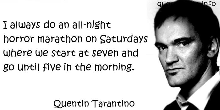 Quentin Tarantino - I always do an all-night horror marathon on Saturdays where we start at seven and go until five in the morning.