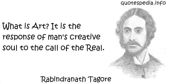 Rabindranath Tagore - What is Art? It is the response of man's creative soul to the call of the Real.