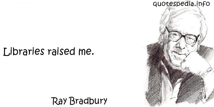 Ray Bradbury - Libraries raised me.