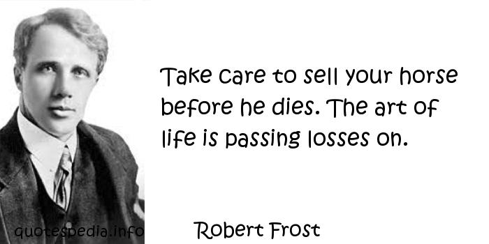 Robert Frost - Take care to sell your horse before he dies. The art of life is passing losses on.