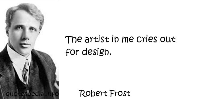 Robert Frost - The artist in me cries out for design.