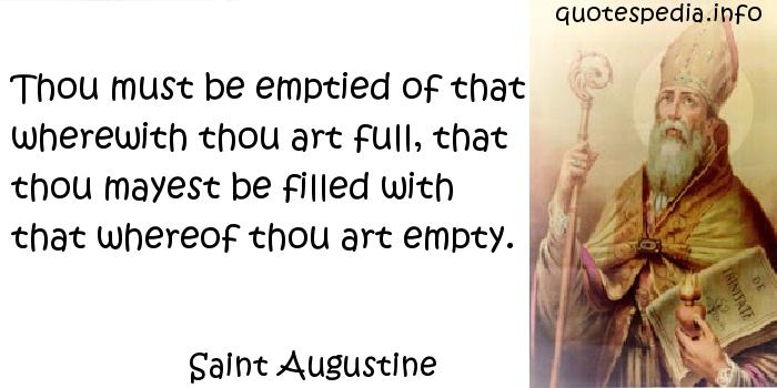 Saint Augustine - Thou must be emptied of that wherewith thou art full, that thou mayest be filled with that whereof thou art empty.