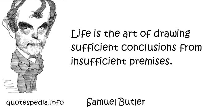 Samuel Butler - Life is the art of drawing sufficient conclusions from insufficient premises.