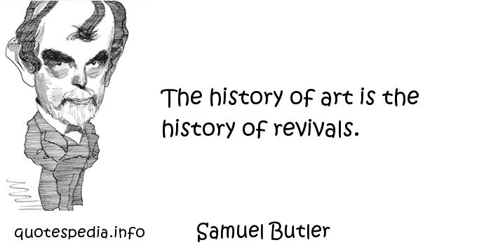 Samuel Butler - The history of art is the history of revivals.